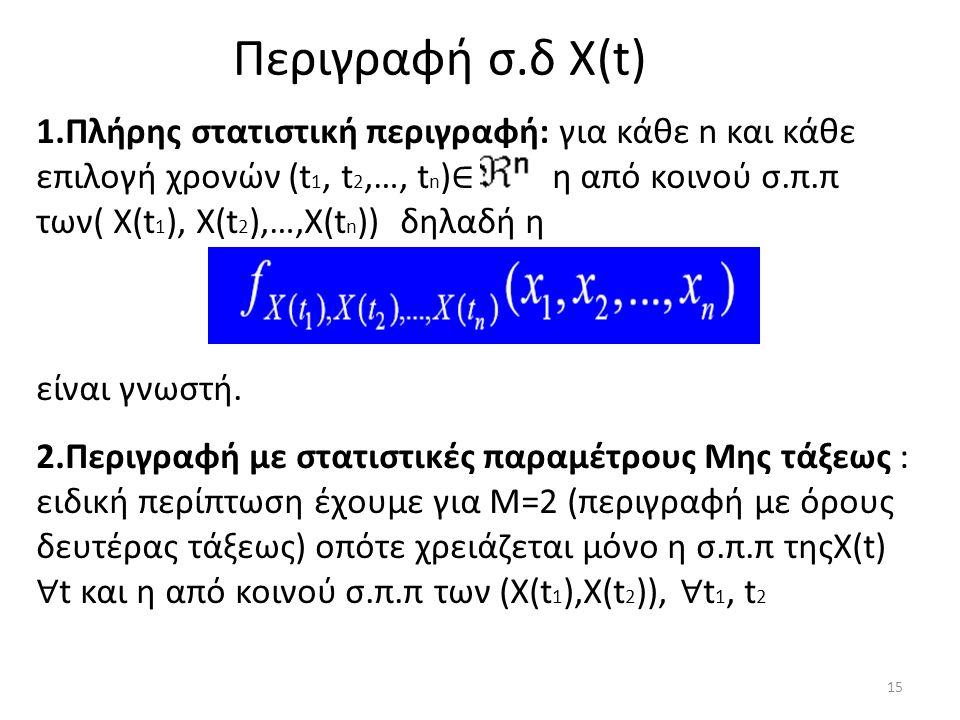 Περιγραφή σ.δ Χ(t) 1.Πλήρης στατιστική περιγραφή: για κάθε n και κάθε επιλογή χρονών (t 1, t 2,…, t n ) ∈ η από κοινού σ.π.π των( Χ(t 1 ), X(t 2 ),…,X(t n )) δηλαδή η είναι γνωστή.