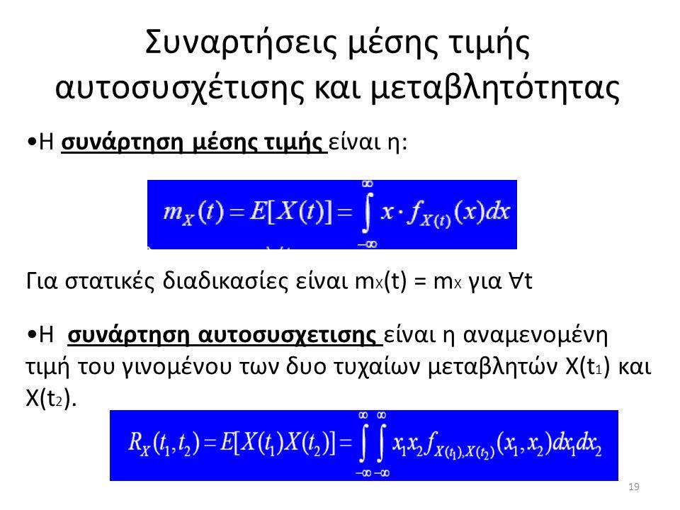 Συναρτήσεις μέσης τιμής αυτοσυσχέτισης και μεταβλητότητας Η συνάρτηση μέσης τιμής είναι η: Για στατικές διαδικασίες είναι m X (t) = m X για ∀ t H συνάρτηση αυτοσυσχετισης είναι η αναμενομένη τιμή του γινομένου των δυο τυχαίων μεταβλητών X(t 1 ) και Χ(t 2 ).