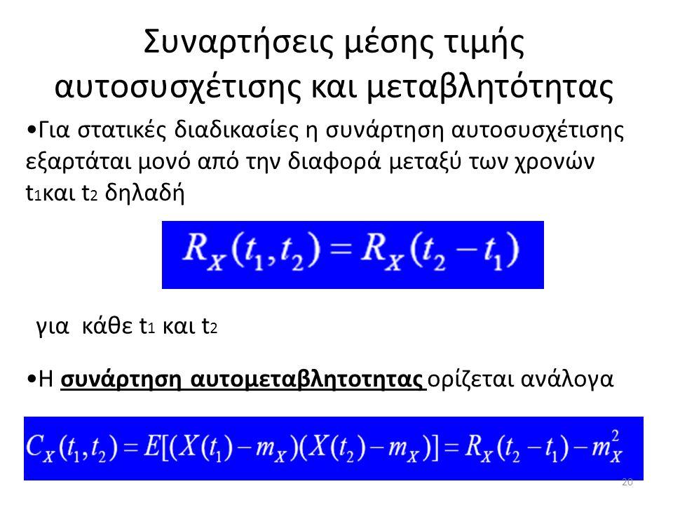 Συναρτήσεις μέσης τιμής αυτοσυσχέτισης και μεταβλητότητας Για στατικές διαδικασίες η συνάρτηση αυτοσυσχέτισης εξαρτάται μονό από την διαφορά μεταξύ των χρονών t 1 και t 2 δηλαδή Η συνάρτηση αυτομεταβλητοτητας ορίζεται ανάλογα για κάθε t 1 και t 2 20