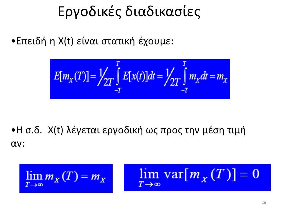 Εργοδικές διαδικασίες Η σ.δ. Χ(t) λέγεται εργοδική ως προς την μέση τιμή αν: Επειδή η Χ(t) είναι στατική έχουμε: 28