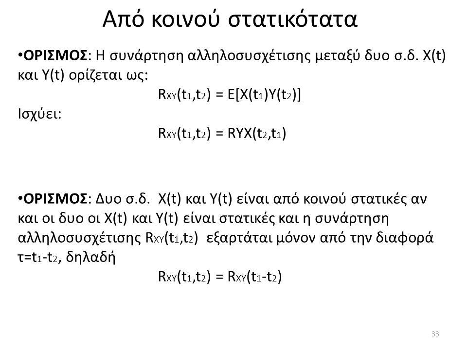 Από κοινού στατικότατα ΟΡΙΣΜΟΣ: Η συνάρτηση αλληλοσυσχέτισης μεταξύ δυο σ.δ. X(t) και Y(t) ορίζεται ως: R XY (t 1,t 2 ) = E[X(t 1 )Y(t 2 )] Ισχύει: R