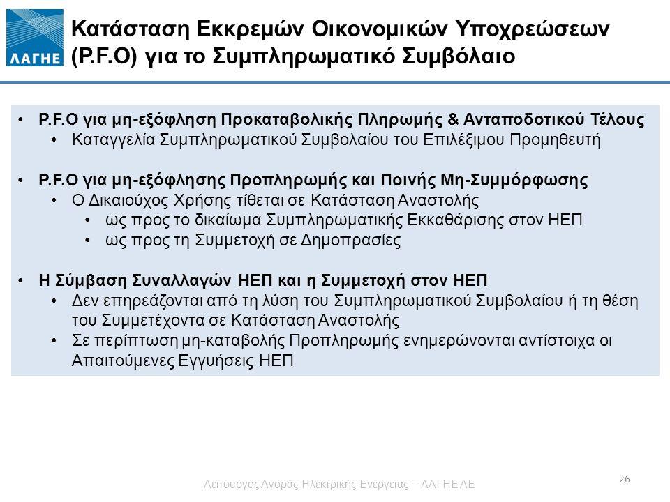 Κατάσταση Εκκρεμών Οικονομικών Υποχρεώσεων (P.F.O) για το Συμπληρωματικό Συμβόλαιο 26 P.F.Ο για μη-εξόφληση Προκαταβολικής Πληρωμής & Ανταποδοτικού Τέλους Καταγγελία Συμπληρωματικού Συμβολαίου του Επιλέξιμου Προμηθευτή P.F.O για μη-εξόφλησης Προπληρωμής και Ποινής Μη-Συμμόρφωσης Ο Δικαιούχος Χρήσης τίθεται σε Κατάσταση Αναστολής ως προς το δικαίωμα Συμπληρωματικής Εκκαθάρισης στον ΗΕΠ ως προς τη Συμμετοχή σε Δημοπρασίες Η Σύμβαση Συναλλαγών ΗΕΠ και η Συμμετοχή στον ΗΕΠ Δεν επηρεάζονται από τη λύση του Συμπληρωματικού Συμβολαίου ή τη θέση του Συμμετέχοντα σε Κατάσταση Αναστολής Σε περίπτωση μη-καταβολής Προπληρωμής ενημερώνονται αντίστοιχα οι Απαιτούμενες Εγγυήσεις ΗΕΠ Λειτουργός Αγοράς Ηλεκτρικής Ενέργειας – ΛΑΓΗΕ ΑΕ