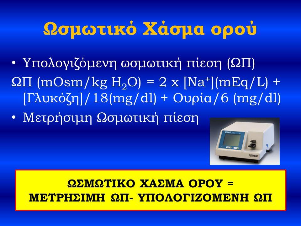 Ωσμωτικό Χάσμα ορού Υπολογιζόμενη ωσμωτική πίεση (ΩΠ) ΩΠ (mOsm/kg H 2 O) = 2 x [Na + ](mEq/L) + [Γλυκόζη]/18(mg/dl) + Ουρία/6 (mg/dl) Μετρήσιμη Ωσμωτική πίεση ΩΣΜΩΤΙΚΟ ΧΑΣΜΑ ΟΡΟΥ = ΜΕΤΡΗΣΙΜΗ ΩΠ- ΥΠΟΛΟΓΙΖΟΜΕΝΗ ΩΠ