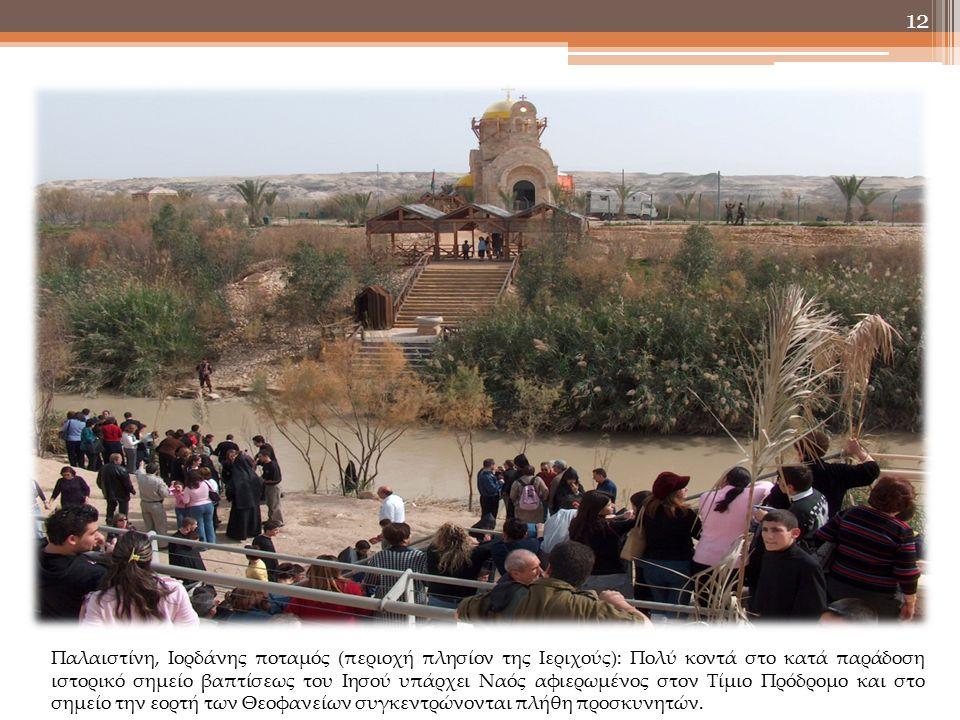 12 Παλαιστίνη, Ιορδάνης ποταμός (περιοχή πλησίον της Ιεριχούς): Πολύ κοντά στο κατά παράδοση ιστορικό σημείο βαπτίσεως του Ιησού υπάρχει Ναός αφιερωμένος στον Τίμιο Πρόδρομο και στο σημείο την εορτή των Θεοφανείων συγκεντρώνονται πλήθη προσκυνητών.