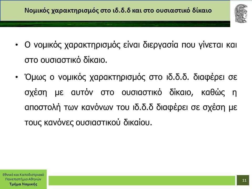 Εθνικό και Καποδιστριακό Πανεπιστήμιο Αθηνών Τμήμα Νομικής Νομικός χαρακτηρισμός στο ιδ.δ.δ και στο ουσιαστικό δίκαιο Ο νομικός χαρακτηρισμός είναι διεργασία που γίνεται και στο ουσιαστικό δίκαιο.
