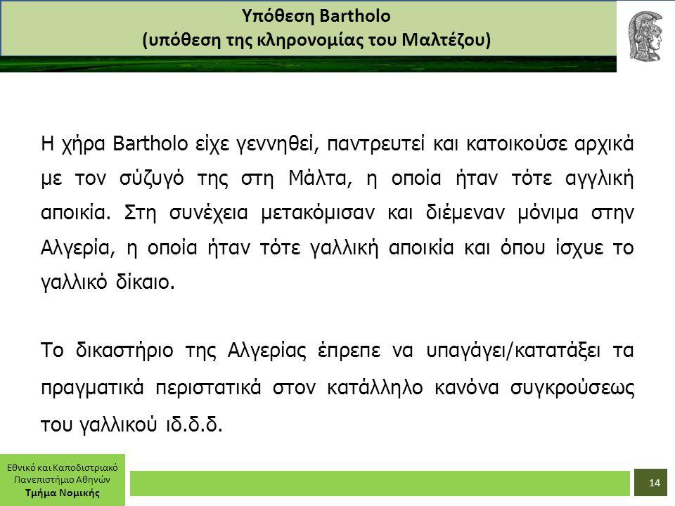 Εθνικό και Καποδιστριακό Πανεπιστήμιο Αθηνών Τμήμα Νομικής Υπόθεση Bartholo (υπόθεση της κληρονομίας του Μαλτέζου) Η χήρα Bartholo είχε γεννηθεί, παντρευτεί και κατοικούσε αρχικά με τον σύζυγό της στη Μάλτα, η οποία ήταν τότε αγγλική αποικία.