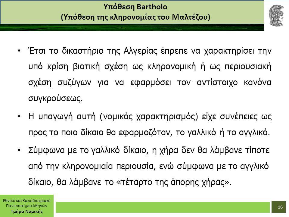 Εθνικό και Καποδιστριακό Πανεπιστήμιο Αθηνών Τμήμα Νομικής Υπόθεση Bartholo (Υπόθεση της κληρονομίας του Μαλτέζου) Έτσι το δικαστήριο της Αλγερίας έπρεπε να χαρακτηρίσει την υπό κρίση βιοτική σχέση ως κληρονομική ή ως περιουσιακή σχέση συζύγων για να εφαρμόσει τον αντίστοιχο κανόνα συγκρούσεως.