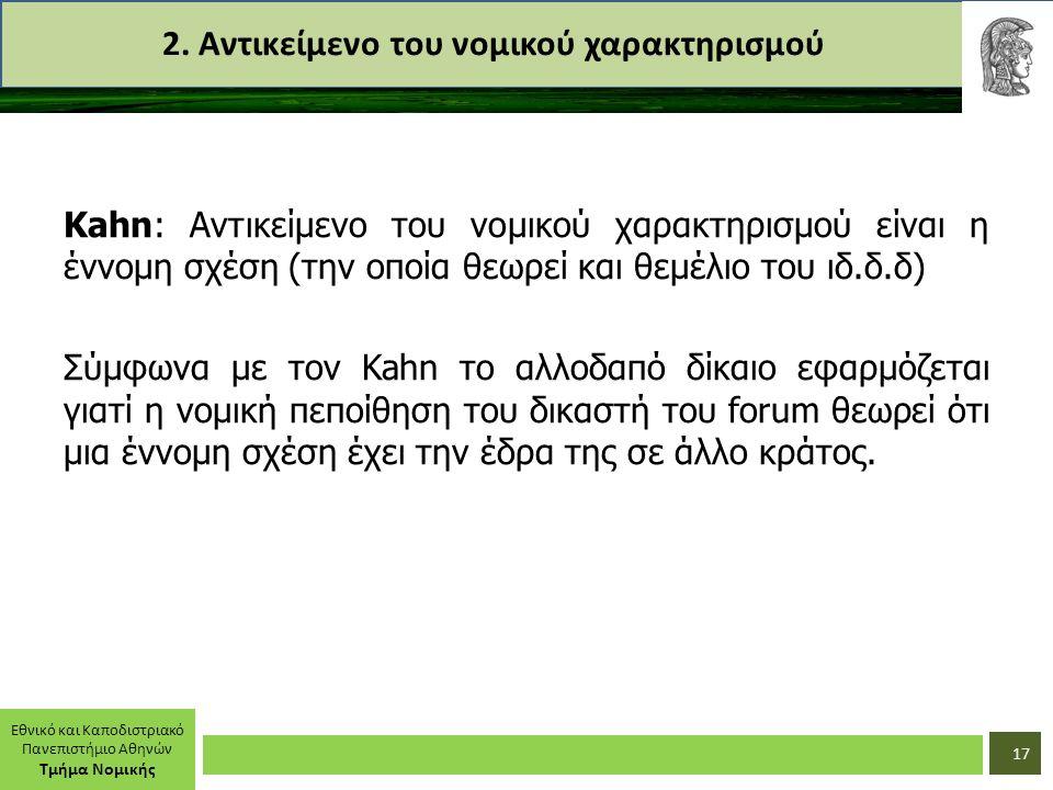 Εθνικό και Καποδιστριακό Πανεπιστήμιο Αθηνών Τμήμα Νομικής 2. Αντικείμενο του νομικού χαρακτηρισμού Kahn: Αντικείμενο του νομικού χαρακτηρισμού είναι