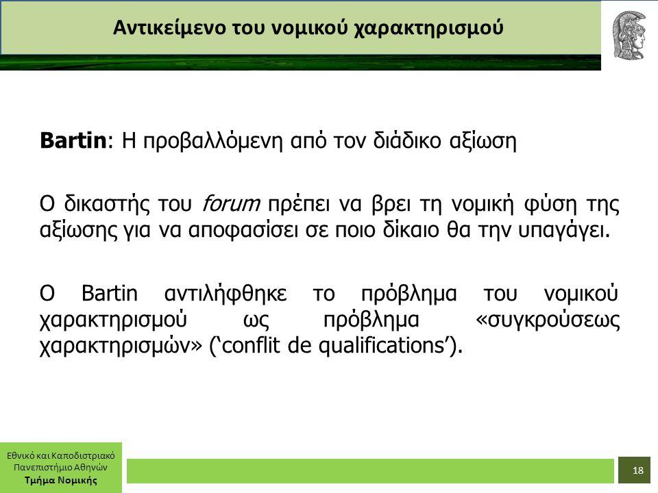 Εθνικό και Καποδιστριακό Πανεπιστήμιο Αθηνών Τμήμα Νομικής Αντικείμενο του νομικού χαρακτηρισμού Bartin: Η προβαλλόμενη από τον διάδικο αξίωση Ο δικαστής του forum πρέπει να βρει τη νομική φύση της αξίωσης για να αποφασίσει σε ποιο δίκαιο θα την υπαγάγει.