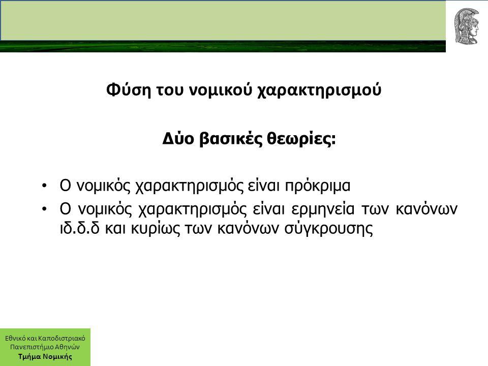 Εθνικό και Καποδιστριακό Πανεπιστήμιο Αθηνών Τμήμα Νομικής Φύση του νομικού χαρακτηρισμού Δύο βασικές θεωρίες: Ο νομικός χαρακτηρισμός είναι πρόκριμα Ο νομικός χαρακτηρισμός είναι ερμηνεία των κανόνων ιδ.δ.δ και κυρίως των κανόνων σύγκρουσης