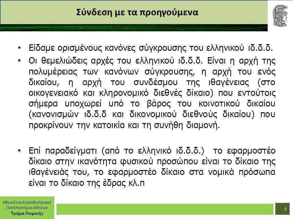 Εθνικό και Καποδιστριακό Πανεπιστήμιο Αθηνών Τμήμα Νομικής Σύνδεση με τα προηγούμενα Είδαμε ορισμένους κανόνες σύγκρουσης του ελληνικού ιδ.δ.δ. Οι θεμ