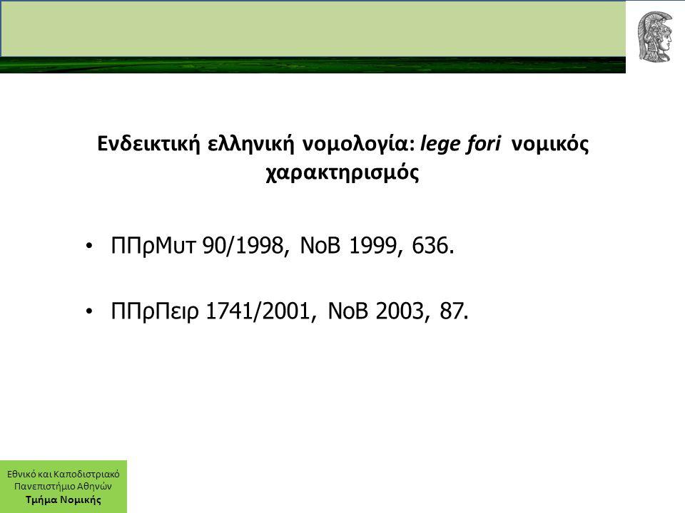 Εθνικό και Καποδιστριακό Πανεπιστήμιο Αθηνών Τμήμα Νομικής Ενδεικτική ελληνική νομολογία: lege fori νομικός χαρακτηρισμός ΠΠρΜυτ 90/1998, ΝοΒ 1999, 63