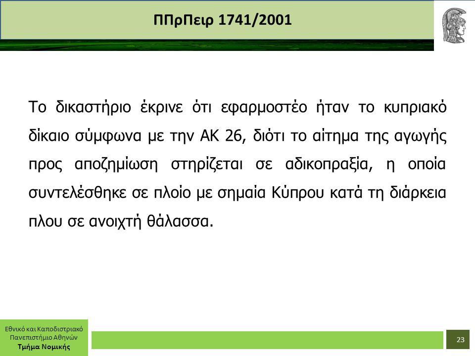 Εθνικό και Καποδιστριακό Πανεπιστήμιο Αθηνών Τμήμα Νομικής ΠΠρΠειρ 1741/2001 Το δικαστήριο έκρινε ότι εφαρμοστέο ήταν το κυπριακό δίκαιο σύμφωνα με την ΑΚ 26, διότι το αίτημα της αγωγής προς αποζημίωση στηρίζεται σε αδικοπραξία, η οποία συντελέσθηκε σε πλοίο με σημαία Κύπρου κατά τη διάρκεια πλου σε ανοιχτή θάλασσα.