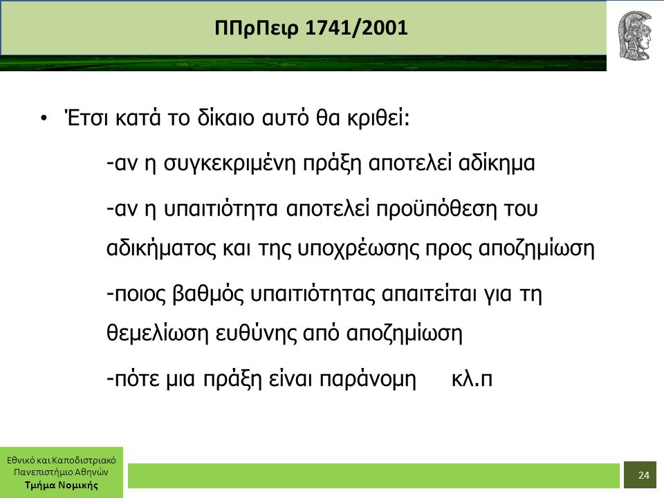 Εθνικό και Καποδιστριακό Πανεπιστήμιο Αθηνών Τμήμα Νομικής ΠΠρΠειρ 1741/2001 Έτσι κατά το δίκαιο αυτό θα κριθεί: -αν η συγκεκριμένη πράξη αποτελεί αδίκημα -αν η υπαιτιότητα αποτελεί προϋπόθεση του αδικήματος και της υποχρέωσης προς αποζημίωση -ποιος βαθμός υπαιτιότητας απαιτείται για τη θεμελίωση ευθύνης από αποζημίωση -πότε μια πράξη είναι παράνομη κλ.π 24