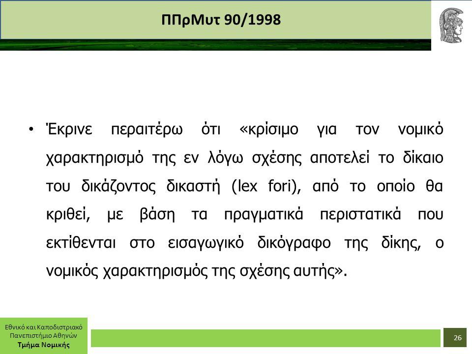 Εθνικό και Καποδιστριακό Πανεπιστήμιο Αθηνών Τμήμα Νομικής ΠΠρΜυτ 90/1998 Έκρινε περαιτέρω ότι «κρίσιμο για τον νομικό χαρακτηρισμό της εν λόγω σχέσης αποτελεί το δίκαιο του δικάζοντος δικαστή (lex fori), από το οποίο θα κριθεί, με βάση τα πραγματικά περιστατικά που εκτίθενται στο εισαγωγικό δικόγραφο της δίκης, ο νομικός χαρακτηρισμός της σχέσης αυτής».