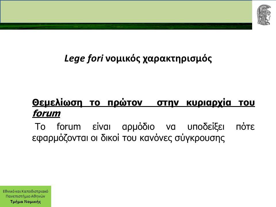 Εθνικό και Καποδιστριακό Πανεπιστήμιο Αθηνών Τμήμα Νομικής Lege fori νομικός χαρακτηρισμός Θεμελίωση το πρώτον στην κυριαρχία του forum Το forum είναι αρμόδιο να υποδείξει πότε εφαρμόζονται οι δικοί του κανόνες σύγκρουσης
