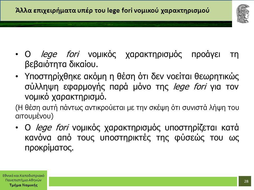 Εθνικό και Καποδιστριακό Πανεπιστήμιο Αθηνών Τμήμα Νομικής Άλλα επιχειρήματα υπέρ του lege fori νομικού χαρακτηρισμού Ο lege fori νομικός χαρακτηρισμός προάγει τη βεβαιότητα δικαίου.