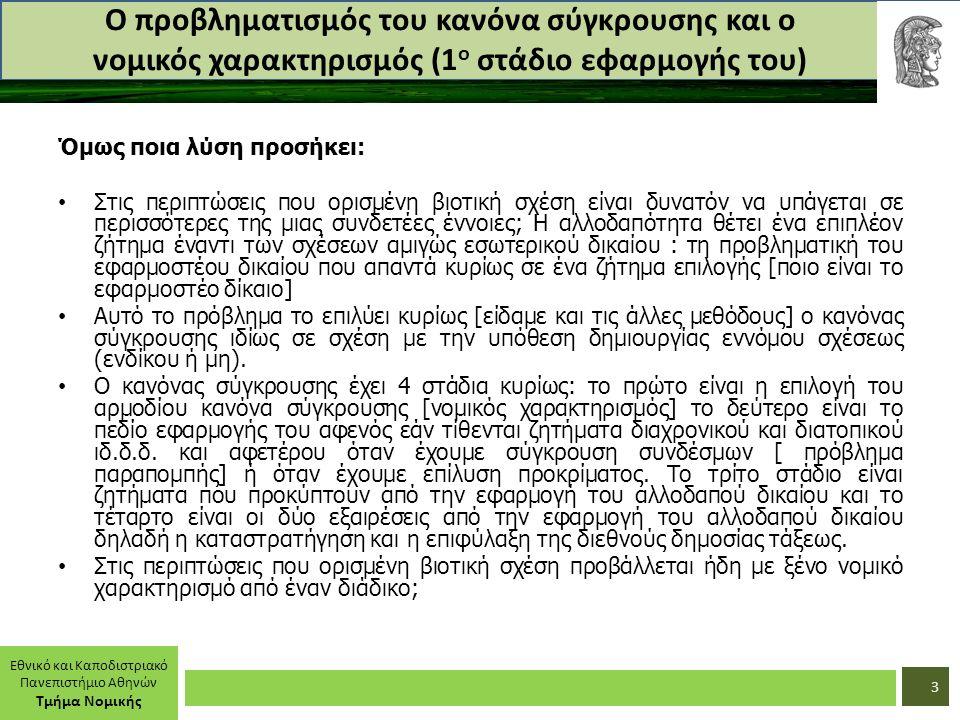 Εθνικό και Καποδιστριακό Πανεπιστήμιο Αθηνών Τμήμα Νομικής Ο προβληματισμός του κανόνα σύγκρουσης και ο νομικός χαρακτηρισμός (1 ο στάδιο εφαρμογής του) Όμως ποια λύση προσήκει: Στις περιπτώσεις που ορισμένη βιοτική σχέση είναι δυνατόν να υπάγεται σε περισσότερες της μιας συνδετέες έννοιες; Η αλλοδαπότητα θέτει ένα επιπλέον ζήτημα έναντι των σχέσεων αμιγώς εσωτερικού δικαίου : τη προβληματική του εφαρμοστέου δικαίου που απαντά κυρίως σε ένα ζήτημα επιλογής [ποιο είναι το εφαρμοστέο δίκαιο] Αυτό το πρόβλημα το επιλύει κυρίως [είδαμε και τις άλλες μεθόδους] ο κανόνας σύγκρουσης ιδίως σε σχέση με την υπόθεση δημιουργίας εννόμου σχέσεως (ενδίκου ή μη).