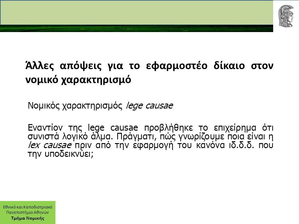 Εθνικό και Καποδιστριακό Πανεπιστήμιο Αθηνών Τμήμα Νομικής Άλλες απόψεις για το εφαρμοστέο δίκαιο στον νομικό χαρακτηρισμό Νομικός χαρακτηρισμός lege causae Εναντίον της lege causae προβλήθηκε το επιχείρημα ότι συνιστά λογικό άλμα.