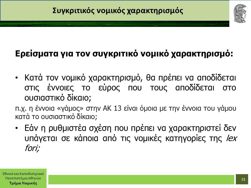 Εθνικό και Καποδιστριακό Πανεπιστήμιο Αθηνών Τμήμα Νομικής Συγκριτικός νομικός χαρακτηρισμός Ερείσματα για τον συγκριτικό νομικό χαρακτηρισμό: Κατά τον νομικό χαρακτηρισμό, θα πρέπει να αποδίδεται στις έννοιες το εύρος που τους αποδίδεται στο ουσιαστικό δίκαιο; π.χ.