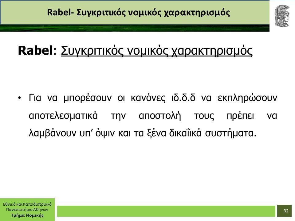 Εθνικό και Καποδιστριακό Πανεπιστήμιο Αθηνών Τμήμα Νομικής Rabel- Συγκριτικός νομικός χαρακτηρισμός Rabel: Συγκριτικός νομικός χαρακτηρισμός Για να μπορέσουν οι κανόνες ιδ.δ.δ να εκπληρώσουν αποτελεσματικά την αποστολή τους πρέπει να λαμβάνουν υπ' όψιν και τα ξένα δικαΐικά συστήματα.