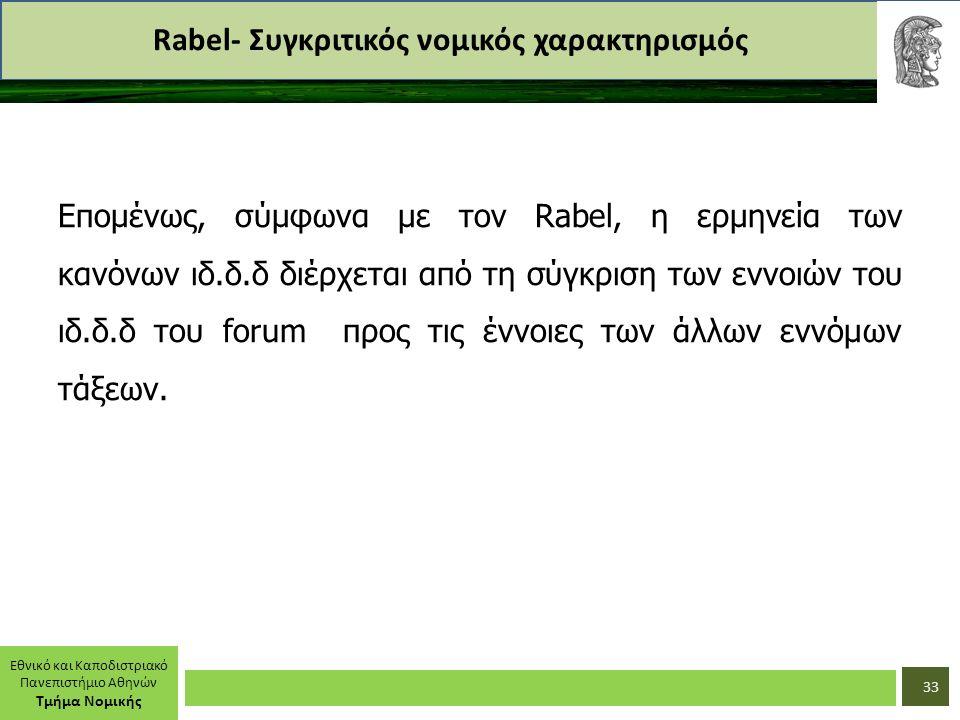 Εθνικό και Καποδιστριακό Πανεπιστήμιο Αθηνών Τμήμα Νομικής Rabel- Συγκριτικός νομικός χαρακτηρισμός Επομένως, σύμφωνα με τον Rabel, η ερμηνεία των κανόνων ιδ.δ.δ διέρχεται από τη σύγκριση των εννοιών του ιδ.δ.δ του forum προς τις έννοιες των άλλων εννόμων τάξεων.