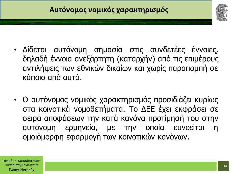 Εθνικό και Καποδιστριακό Πανεπιστήμιο Αθηνών Τμήμα Νομικής Αυτόνομος νομικός χαρακτηρισμός Δίδεται αυτόνομη σημασία στις συνδετέες έννοιες, δηλαδή έννοια ανεξάρτητη (καταρχήν) από τις επιμέρους αντιλήψεις των εθνικών δικαίων και χωρίς παραπομπή σε κάποιο από αυτά.