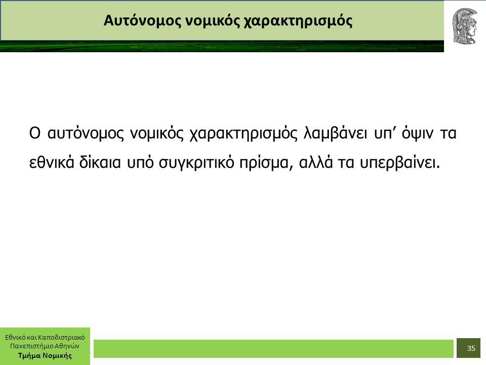 Εθνικό και Καποδιστριακό Πανεπιστήμιο Αθηνών Τμήμα Νομικής Αυτόνομος νομικός χαρακτηρισμός Ο αυτόνομος νομικός χαρακτηρισμός λαμβάνει υπ' όψιν τα εθνικά δίκαια υπό συγκριτικό πρίσμα, αλλά τα υπερβαίνει.