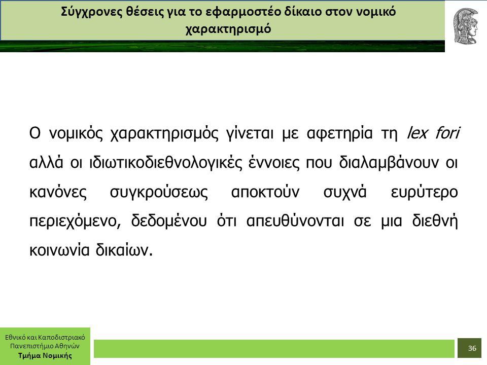 Εθνικό και Καποδιστριακό Πανεπιστήμιο Αθηνών Τμήμα Νομικής Σύγχρονες θέσεις για το εφαρμοστέο δίκαιο στον νομικό χαρακτηρισμό Ο νομικός χαρακτηρισμός γίνεται με αφετηρία τη lex fori αλλά οι ιδιωτικοδιεθνολογικές έννοιες που διαλαμβάνουν οι κανόνες συγκρούσεως αποκτούν συχνά ευρύτερο περιεχόμενο, δεδομένου ότι απευθύνονται σε μια διεθνή κοινωνία δικαίων.