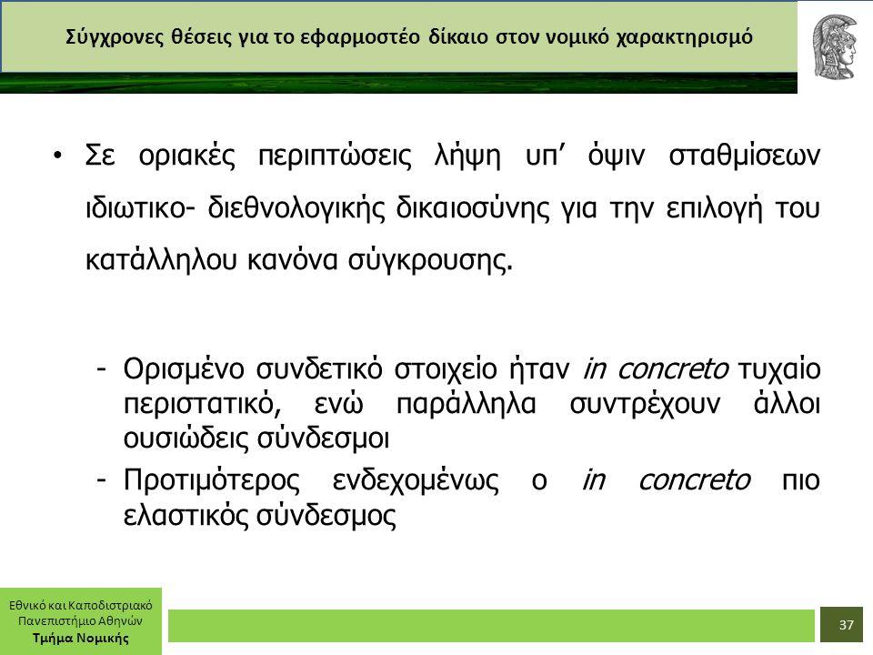 Εθνικό και Καποδιστριακό Πανεπιστήμιο Αθηνών Τμήμα Νομικής Σύγχρονες θέσεις για το εφαρμοστέο δίκαιο στον νομικό χαρακτηρισμό Σε οριακές περιπτώσεις λήψη υπ' όψιν σταθμίσεων ιδιωτικο- διεθνολογικής δικαιοσύνης για την επιλογή του κατάλληλου κανόνα σύγκρουσης.