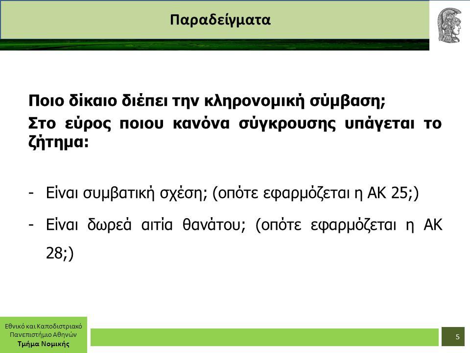 Εθνικό και Καποδιστριακό Πανεπιστήμιο Αθηνών Τμήμα Νομικής Παραδείγματα Ποιο δίκαιο διέπει την κληρονομική σύμβαση; Στο εύρος ποιου κανόνα σύγκρουσης υπάγεται το ζήτημα: -Είναι συμβατική σχέση; (οπότε εφαρμόζεται η ΑΚ 25;) -Είναι δωρεά αιτία θανάτου; (οπότε εφαρμόζεται η ΑΚ 28;) 5