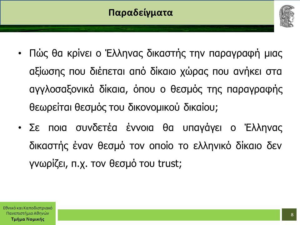 Εθνικό και Καποδιστριακό Πανεπιστήμιο Αθηνών Τμήμα Νομικής Παραδείγματα Πώς θα κρίνει ο Έλληνας δικαστής την παραγραφή μιας αξίωσης που διέπεται από δίκαιο χώρας που ανήκει στα αγγλοσαξονικά δίκαια, όπου ο θεσμός της παραγραφής θεωρείται θεσμός του δικονομικού δικαίου; Σε ποια συνδετέα έννοια θα υπαγάγει ο Έλληνας δικαστής έναν θεσμό τον οποίο το ελληνικό δίκαιο δεν γνωρίζει, π.χ.