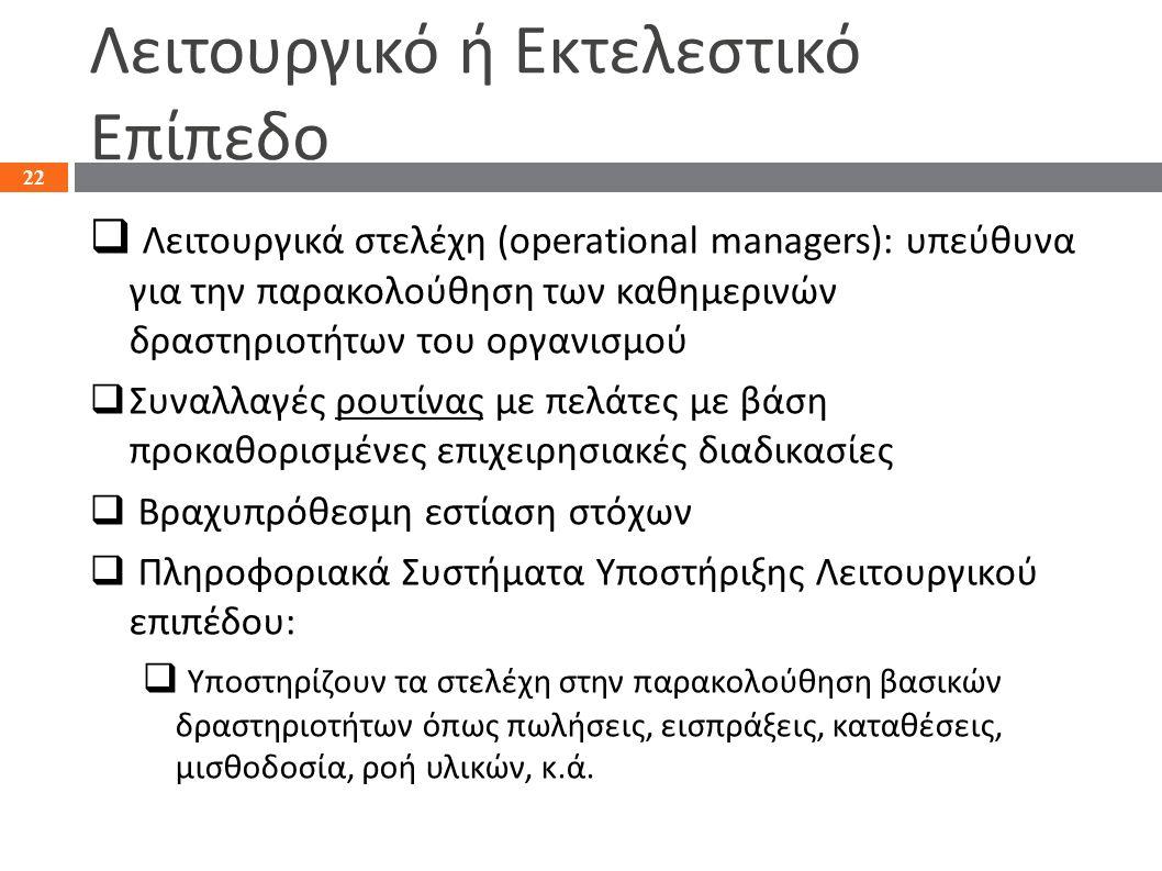 Λειτουργικό ή Εκτελεστικό Επίπεδο  Λειτουργικά στελέχη (operational managers): υπεύθυνα για την παρακολούθηση των καθημερινών δραστηριοτήτων του οργα