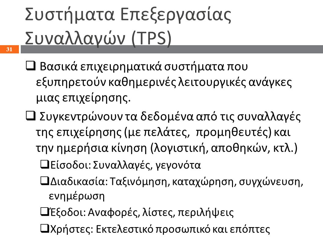 Συστήματα Επεξεργασίας Συναλλαγών (TPS)  Βασικά επιχειρηματικά συστήματα που εξυπηρετούν καθημερινές λειτουργικές ανάγκες μιας επιχείρησης.  Συγκεντ