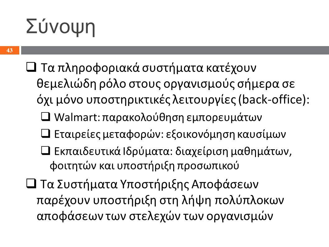 Σύνοψη  Τα πληροφοριακά συστήματα κατέχουν θεμελιώδη ρόλο στους οργανισμούς σήμερα σε όχι μόνο υποστηρικτικές λειτουργίες (back-office):  Walmart: παρακολούθηση εμπορευμάτων  Εταιρείες μεταφορών: εξοικονόμηση καυσίμων  Εκπαιδευτικά Ιδρύματα: διαχείριση μαθημάτων, φοιτητών και υποστήριξη προσωπικού  Τα Συστήματα Υποστήριξης Αποφάσεων παρέχουν υποστήριξη στη λήψη πολύπλοκων αποφάσεων των στελεχών των οργανισμών 43