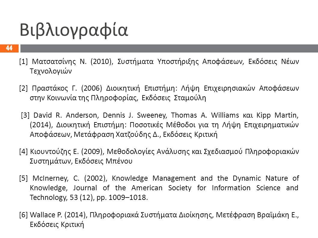 44 Βιβλιογραφία [1] Ματσατσίνης N. (2010), Συστήματα Υποστήριξης Αποφάσεων, Εκδόσεις Νέων Τεχνολογιών [2] Πραστάκος Γ. (2006) Διοικητική Επιστήμη: Λήψ