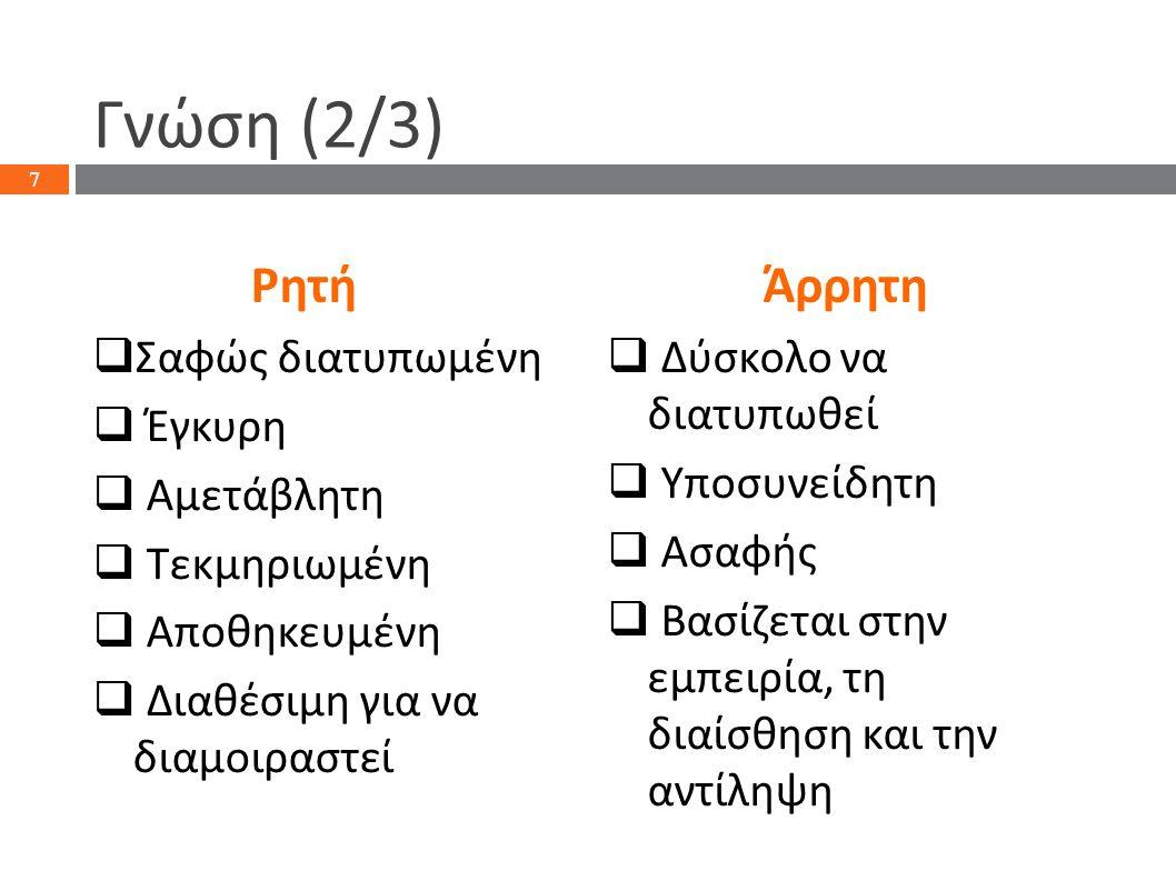 Γνώση (2/3) Ρητή  Σαφώς διατυπωμένη  Έγκυρη  Αμετάβλητη  Τεκμηριωμένη  Αποθηκευμένη  Διαθέσιμη για να διαμοιραστεί Άρρητη  Δύσκολο να διατυπωθεί  Υποσυνείδητη  Ασαφής  Βασίζεται στην εμπειρία, τη διαίσθηση και την αντίληψη 7