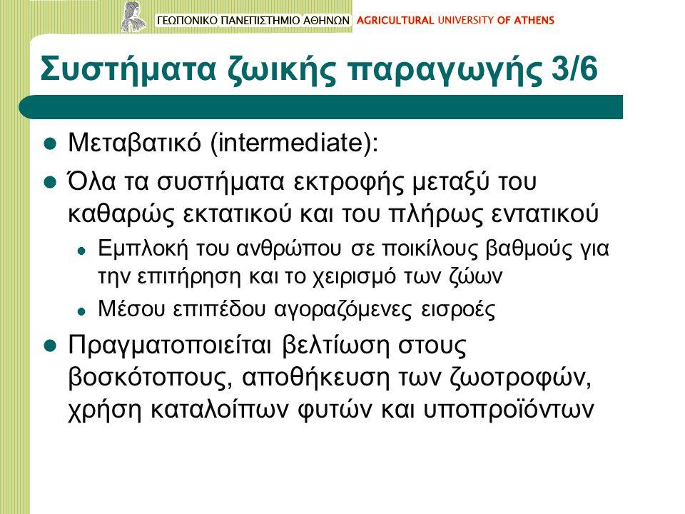 Συστήματα ζωικής παραγωγής 3/6 Μεταβατικό (intermediate): Όλα τα συστήματα εκτροφής μεταξύ του καθαρώς εκτατικού και του πλήρως εντατικού Εμπλοκή του ανθρώπου σε ποικίλους βαθμούς για την επιτήρηση και το χειρισμό των ζώων Μέσου επιπέδου αγοραζόμενες εισροές Πραγματοποιείται βελτίωση στους βοσκότοπους, αποθήκευση των ζωοτροφών, χρήση καταλοίπων φυτών και υποπροϊόντων