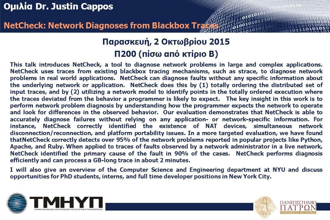 Ομιλία Dr. Justin Cappos NetCheck: Network Diagnoses from Blackbox Traces Παρασκευή, 2 Οκτωβρίου 2015 Π200 (πίσω από κτίριο Β) This talk introduces Ne