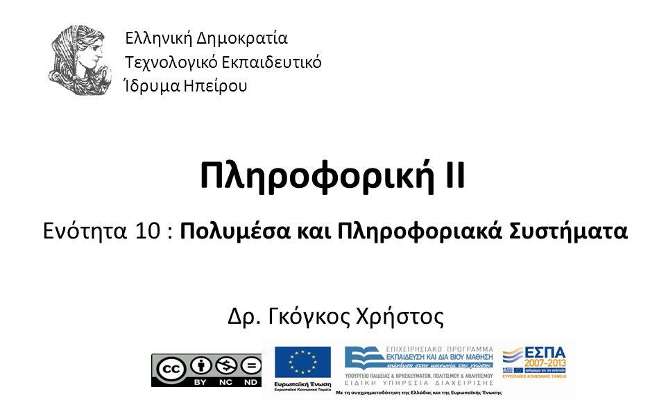 1 Πληροφορική II Ενότητα 10 : Πολυμέσα και Πληροφοριακά Συστήματα Δρ. Γκόγκος Χρήστος Ελληνική Δημοκρατία Τεχνολογικό Εκπαιδευτικό Ίδρυμα Ηπείρου
