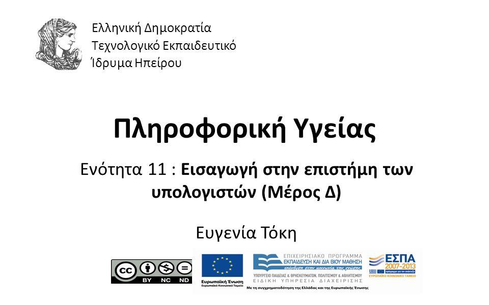 1 Πληροφορική Υγείας Ενότητα 11 : Εισαγωγή στην επιστήμη των υπολογιστών (Μέρος Δ) Ευγενία Τόκη Ελληνική Δημοκρατία Τεχνολογικό Εκπαιδευτικό Ίδρυμα Ηπείρου