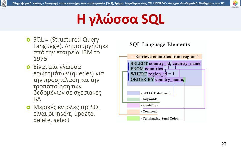 2727 Πληροφορική Υγείας – Εισαγωγή στην επιστήμη των υπολογιστών (3/3), Τμήμα Λογοθεραπείας, ΤΕΙ ΗΠΕΙΡΟΥ - Ανοιχτά Ακαδημαϊκά Μαθήματα στο ΤΕΙ Ηπείρου Η γλώσσα SQL 27  SQL = (Structured Query Language).