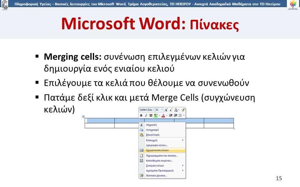 1515 Πληροφορική Υγείας – Βασικές λειτουργίες του Microsoft Word, Τμήμα Λογοθεραπείας, ΤΕΙ ΗΠΕΙΡΟΥ - Ανοιχτά Ακαδημαϊκά Μαθήματα στο ΤΕΙ Ηπείρου Microsoft Word: Πίνακες 15  Merging cells: συνένωση επιλεγμένων κελιών για δημιουργία ενός ενιαίου κελιού  Επιλέγουμε τα κελιά που θέλουμε να συνενωθούν  Πατάμε δεξί κλικ και μετά Merge Cells (συγχώνευση κελιών)