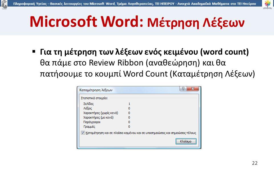 2 Πληροφορική Υγείας – Βασικές λειτουργίες του Microsoft Word, Τμήμα Λογοθεραπείας, ΤΕΙ ΗΠΕΙΡΟΥ - Ανοιχτά Ακαδημαϊκά Μαθήματα στο ΤΕΙ Ηπείρου Microsoft Word: Μέτρηση Λέξεων 22  Για τη μέτρηση των λέξεων ενός κειμένου (word count) θα πάμε στο Review Ribbon (αναθεώρηση) και θα πατήσουμε το κουμπί Word Count (Καταμέτρηση Λέξεων)