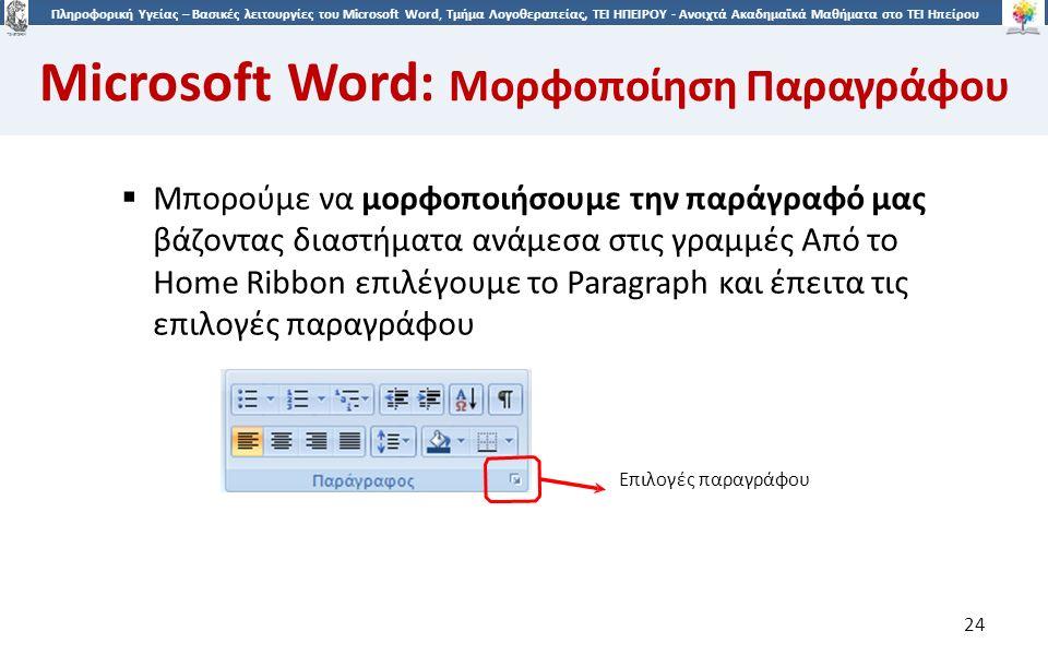 2424 Πληροφορική Υγείας – Βασικές λειτουργίες του Microsoft Word, Τμήμα Λογοθεραπείας, ΤΕΙ ΗΠΕΙΡΟΥ - Ανοιχτά Ακαδημαϊκά Μαθήματα στο ΤΕΙ Ηπείρου Microsoft Word: Μορφοποίηση Παραγράφου 24  Μπορούμε να μορφοποιήσουμε την παράγραφό μας βάζοντας διαστήματα ανάμεσα στις γραμμές Από το Home Ribbon επιλέγουμε το Paragraph και έπειτα τις επιλογές παραγράφου Επιλογές παραγράφου