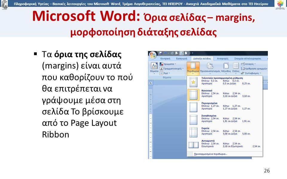 2626 Πληροφορική Υγείας – Βασικές λειτουργίες του Microsoft Word, Τμήμα Λογοθεραπείας, ΤΕΙ ΗΠΕΙΡΟΥ - Ανοιχτά Ακαδημαϊκά Μαθήματα στο ΤΕΙ Ηπείρου Microsoft Word: Όρια σελίδας – margins, μορφοποίηση διάταξης σελίδας 26  Τα όρια της σελίδας (margins) είναι αυτά που καθορίζουν το πού θα επιτρέπεται να γράψουμε μέσα στη σελίδα Το βρίσκουμε από το Page Layout Ribbon