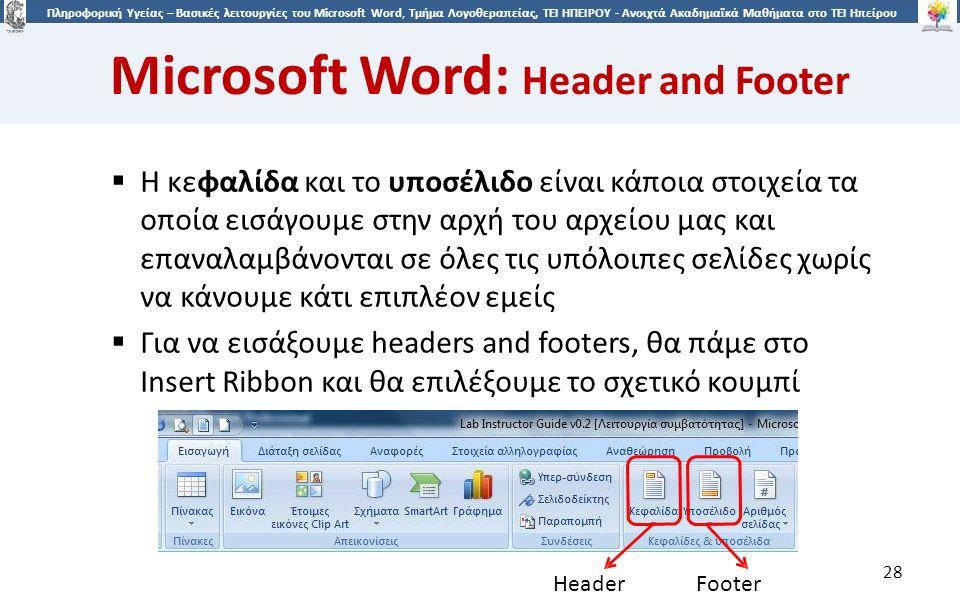 2828 Πληροφορική Υγείας – Βασικές λειτουργίες του Microsoft Word, Τμήμα Λογοθεραπείας, ΤΕΙ ΗΠΕΙΡΟΥ - Ανοιχτά Ακαδημαϊκά Μαθήματα στο ΤΕΙ Ηπείρου Microsoft Word: Header and Footer 28  Η κεφαλίδα και το υποσέλιδο είναι κάποια στοιχεία τα οποία εισάγουμε στην αρχή του αρχείου μας και επαναλαμβάνονται σε όλες τις υπόλοιπες σελίδες χωρίς να κάνουμε κάτι επιπλέον εμείς  Για να εισάξουμε headers and footers, θα πάμε στο Insert Ribbon και θα επιλέξουμε το σχετικό κουμπί HeaderFooter