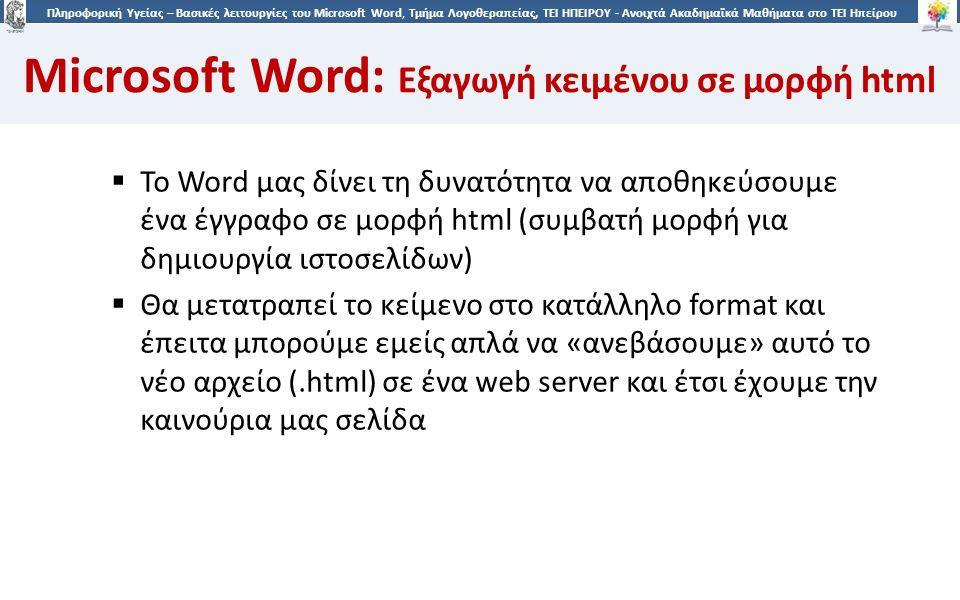 3535 Πληροφορική Υγείας – Βασικές λειτουργίες του Microsoft Word, Τμήμα Λογοθεραπείας, ΤΕΙ ΗΠΕΙΡΟΥ - Ανοιχτά Ακαδημαϊκά Μαθήματα στο ΤΕΙ Ηπείρου Microsoft Word: Εξαγωγή κειμένου σε μορφή html  Το Word μας δίνει τη δυνατότητα να αποθηκεύσουμε ένα έγγραφο σε μορφή html (συμβατή μορφή για δημιουργία ιστοσελίδων)  Θα μετατραπεί το κείμενο στο κατάλληλο format και έπειτα μπορούμε εμείς απλά να «ανεβάσουμε» αυτό το νέο αρχείο (.html) σε ένα web server και έτσι έχουμε την καινούρια μας σελίδα