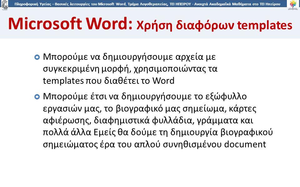 3939 Πληροφορική Υγείας – Βασικές λειτουργίες του Microsoft Word, Τμήμα Λογοθεραπείας, ΤΕΙ ΗΠΕΙΡΟΥ - Ανοιχτά Ακαδημαϊκά Μαθήματα στο ΤΕΙ Ηπείρου Microsoft Word: Χρήση διαφόρων templates  Μπορούμε να δημιουργήσουμε αρχεία με συγκεκριμένη μορφή, χρησιμοποιώντας τα templates που διαθέτει το Word  Μπορούμε έτσι να δημιουργήσουμε το εξώφυλλο εργασιών μας, το βιογραφικό μας σημείωμα, κάρτες αφιέρωσης, διαφημιστικά φυλλάδια, γράμματα και πολλά άλλα Εμείς θα δούμε τη δημιουργία βιογραφικού σημειώματος έρα του απλού συνηθισμένου document