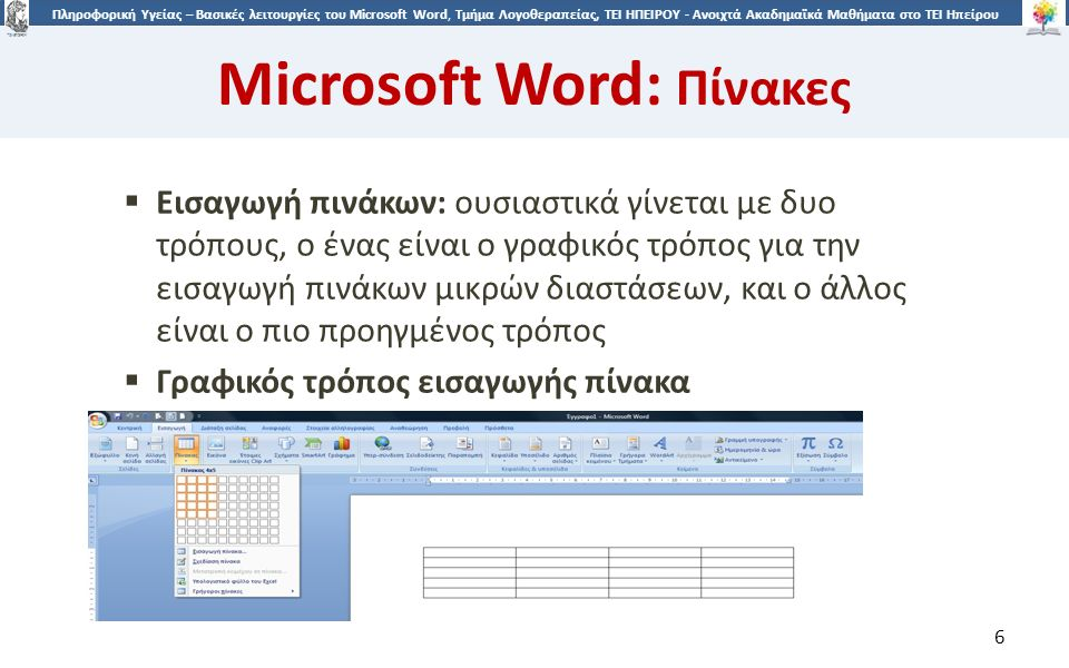 6 Πληροφορική Υγείας – Βασικές λειτουργίες του Microsoft Word, Τμήμα Λογοθεραπείας, ΤΕΙ ΗΠΕΙΡΟΥ - Ανοιχτά Ακαδημαϊκά Μαθήματα στο ΤΕΙ Ηπείρου Microsoft Word: Πίνακες 6  Εισαγωγή πινάκων: ουσιαστικά γίνεται με δυο τρόπους, ο ένας είναι ο γραφικός τρόπος για την εισαγωγή πινάκων μικρών διαστάσεων, και ο άλλος είναι ο πιο προηγμένος τρόπος  Γραφικός τρόπος εισαγωγής πίνακα